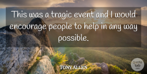 Tony Allen Quote About Encourage, Event, Help, People, Tragic: This Was A Tragic Event...
