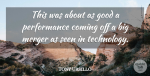 Tony Ursillo Quote About Coming, Good, Merger, Performance, Seen: This Was About As Good...