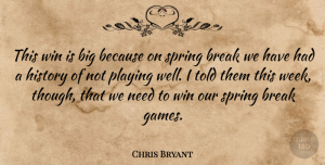 Chris Bryant Quote About Break, History, Playing, Spring, Win: This Win Is Big Because...