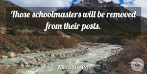 Wang Xuming Quote About undefined: Those Schoolmasters Will Be Removed...