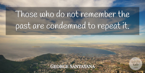 George Santayana Quote About Past, Infancy Is, History: Those Who Do Not Remember...