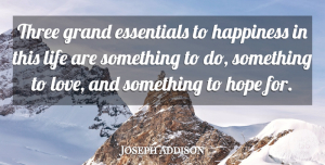 Love Quotes, Joseph Addison Quote About Love, Inspirational, Life: Three Grand Essentials To Happiness...