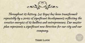 Terry Lanni Quote About Builders, City, Creative, Direction, Energies: Throughout Its History Las Vegas...