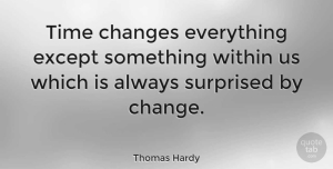 Change Quotes, Thomas Hardy Quote About Change, Time, Surprise: Time Changes Everything Except Something...