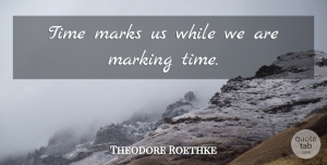 Death Quotes, Theodore Roethke Quote About Death, Suicide, Mark: Time Marks Us While We...