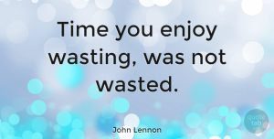 Love Quotes, John Lennon Quote About Love, Inspirational, Life: Time You Enjoy Wasting Was...