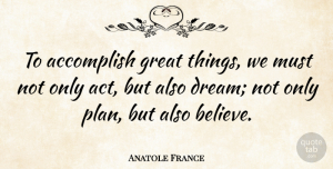 Anatole France Quote About Inspirational, Life, Motivational: To Accomplish Great Things We...