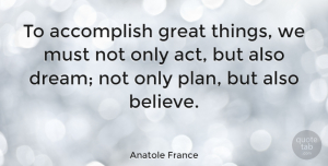 Inspirational Quotes, Anatole France Quote About Inspirational, Life, Motivational: To Accomplish Great Things We...