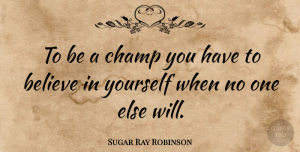 Positive Quotes, Sugar Ray Robinson Quote About Inspirational, Motivational, Positive: To Be A Champ You...