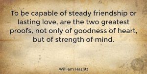 Friendship Quotes, William Hazlitt Quote About Friendship, Strength, Heart: To Be Capable Of Steady...