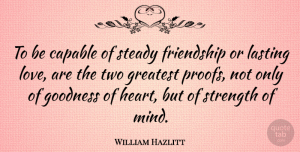 Heart Quotes, William Hazlitt Quote About Friendship, Strength, Heart: To Be Capable Of Steady...