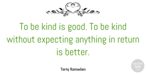 Kindness Quotes, Tariq Ramadan Quote About Kindness, Return, Be Kind: To Be Kind Is Good...