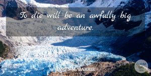 Travel Quotes, James M. Barrie Quote About Death, Travel, Adventure: To Die Will Be An...
