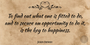John Dewey Quote About Happiness, Work, Opportunity: To Find Out What One...