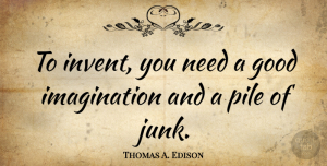 Science Quotes, Thomas A. Edison Quote About Inspirational, Science, Imagination Creativity: To Invent You Need A...