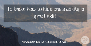 Ability Quotes, Francois de La Rochefoucauld Quote About Skills, Hiding, Ability: To Know How To Hide...