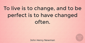 Change Quotes, John Henry Newman Quote About Change, Spiritual, Life Is Good: To Live Is To Change...