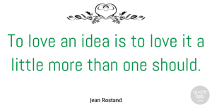 Littles Quotes, Jean Rostand Quote About Love, Ideas, Littles: To Love An Idea Is...