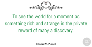 Private Quotes, Edward M. Purcell Quote About Moment, Private, Reward, Rich, Strange: To See The World For...