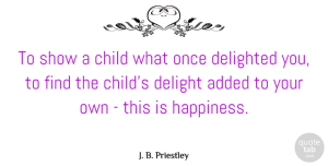 Children Quotes, J. B. Priestley Quote About Happiness, Children, Delight: To Show A Child What...