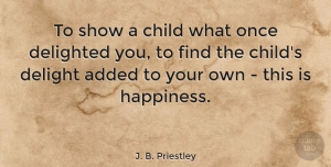 Happiness Quotes, J. B. Priestley Quote About Happiness, Children, Delight: To Show A Child What...