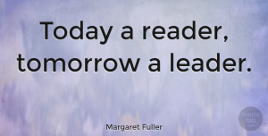 Happiness Quotes, Margaret Fuller Quote About Inspirational, Happiness, Teacher: Today A Reader Tomorrow A...