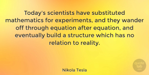 Nature Quotes, Nikola Tesla Quote About Inspirational, Nature, Reality: Todays Scientists Have Substituted Mathematics...