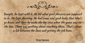Tom Neises Quote About Coaching, Game, Good, Job, Kept: Tonight He Kept With It...