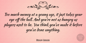 Ryan Giggs Quote About Eye, Player, Thinking: Too Much Money At A...