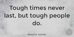 Positive Quotes, Robert H. Schuller Quote About Inspirational, Motivational, Positive: Tough Times Never Last But...