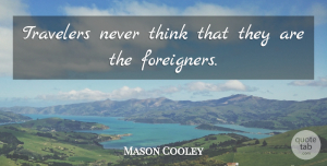 Travel Quotes, Mason Cooley Quote About Travel, Memorable, Thinking: Travelers Never Think That They...