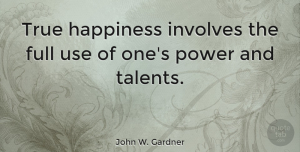 Happiness Quotes, John W. Gardner Quote About Inspirational, Happiness, Using Your Talents: True Happiness Involves The Full...