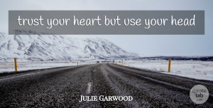 Trust Your Heart Quotes, Julie Garwood Quote About Heart, Use, Trust Your Heart: Trust Your Heart But Use...