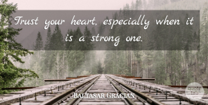 Trust Your Heart Quotes, Baltasar Gracian Quote About Strong, Heart, Trust Your Heart: Trust Your Heart Especially When...