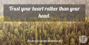 Trust Your Heart Quotes, Jean-Jacques Rousseau Quote About Heart, Trust Your Heart: Trust Your Heart Rather Than...
