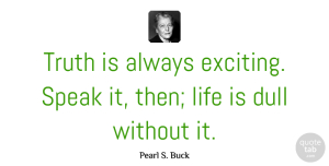 Truth Quotes, Pearl S. Buck Quote About Inspirational, Life, Truth: Truth Is Always Exciting Speak...