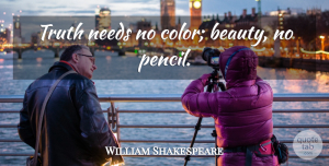 Truth Quotes, William Shakespeare Quote About Truth, Color, Needs: Truth Needs No Color Beauty...