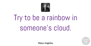Inspirational Quotes, Maya Angelou Quote About Inspirational, Relationship, Inspiring: Try To Be A Rainbow...