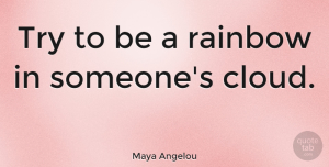 Inspiring Quotes, Maya Angelou Quote About Inspirational, Relationship, Inspiring: Try To Be A Rainbow...