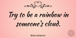 Maya Angelou Quote About Inspirational, Relationship, Inspiring: Try To Be A Rainbow...