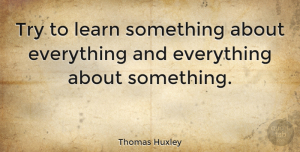 Witty Quotes, Thomas Huxley Quote About Graduation, Witty, Educational: Try To Learn Something About...