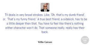 Deeper Quotes, Willie Garson Quote About Best, Broad, Deals, Deeper, Dumb: Tv Deals In Very Broad...