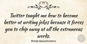 Peter Serafinowicz Quote About Writing, Taught, Force: Twitter Taught Me How To...
