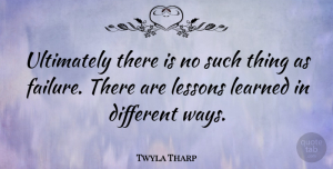 Twyla Tharp Quote About Giving Up, Lesson Learned, Different: Ultimately There Is No Such...