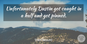 Toby Bryant Quote About Caught, Half: Unfortunately Dustin Got Caught In...