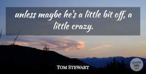 Tom Stewart Quote About Bit, Maybe, Unless: Unless Maybe Hes A Little...