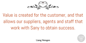 Agents Quotes, Liang Wengen Quote About Agents, Created, Obtain, Staff, Success: Value Is Created For The...
