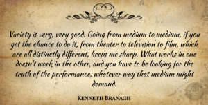 Kenneth Branagh Quote About Television, Different, Chance: Variety Is Very Very Good...