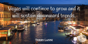 Terry Lanni Quote About Continue, Downward, Grow, Sustain, Vegas: Vegas Will Continue To Grow...