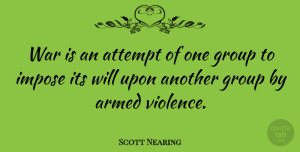 Armed Quotes, Scott Nearing Quote About Armed, Attempt, Impose, War: War Is An Attempt Of...